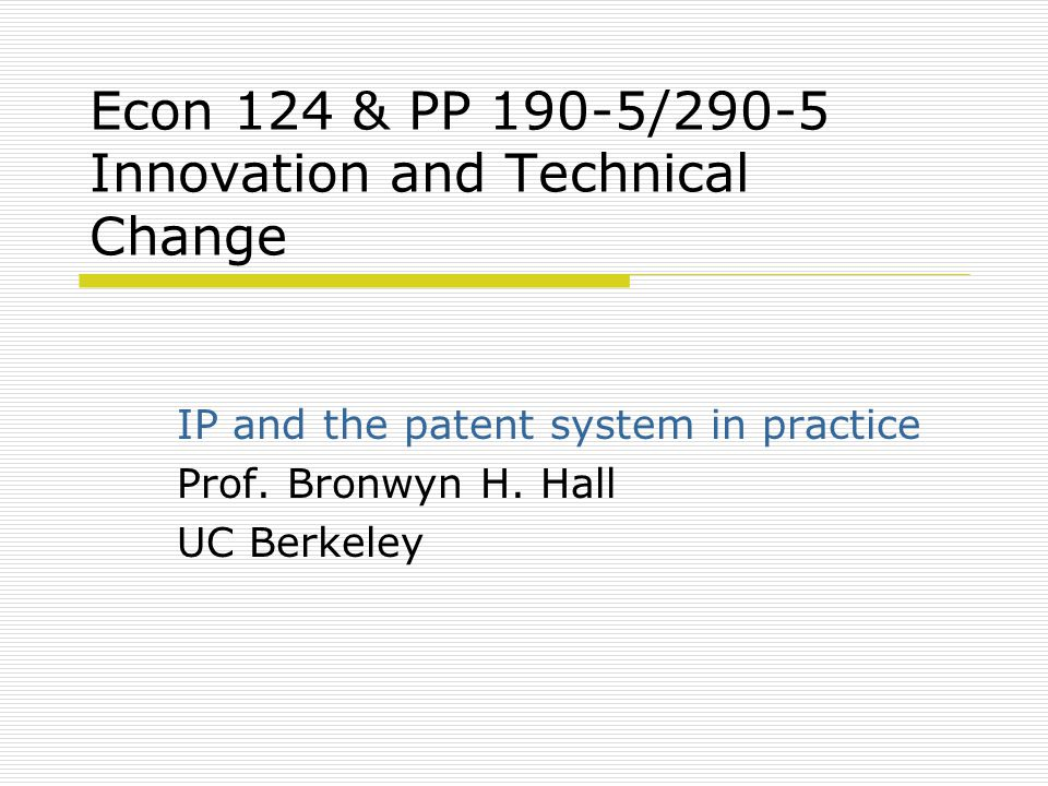 Econ 124 & PP 190-5/290-5 Innovation and Technical Change IP and the patent system in practice Prof.