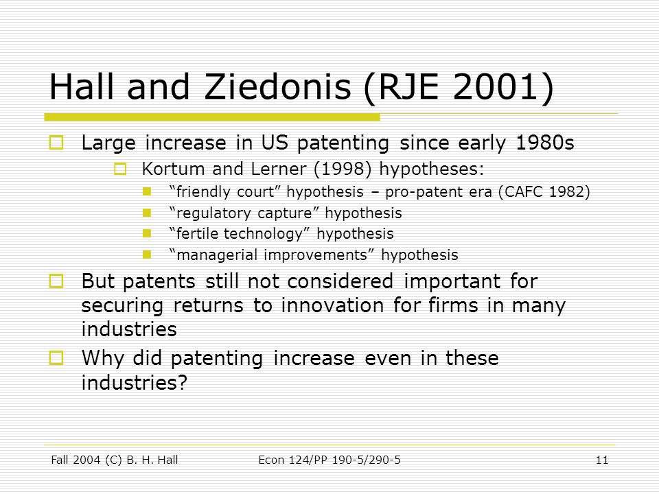 Fall 2004 (C) B. H. HallEcon 124/PP 190-5/290-511 Hall and Ziedonis (RJE 2001)  Large increase in US patenting since early 1980s  Kortum and Lerner