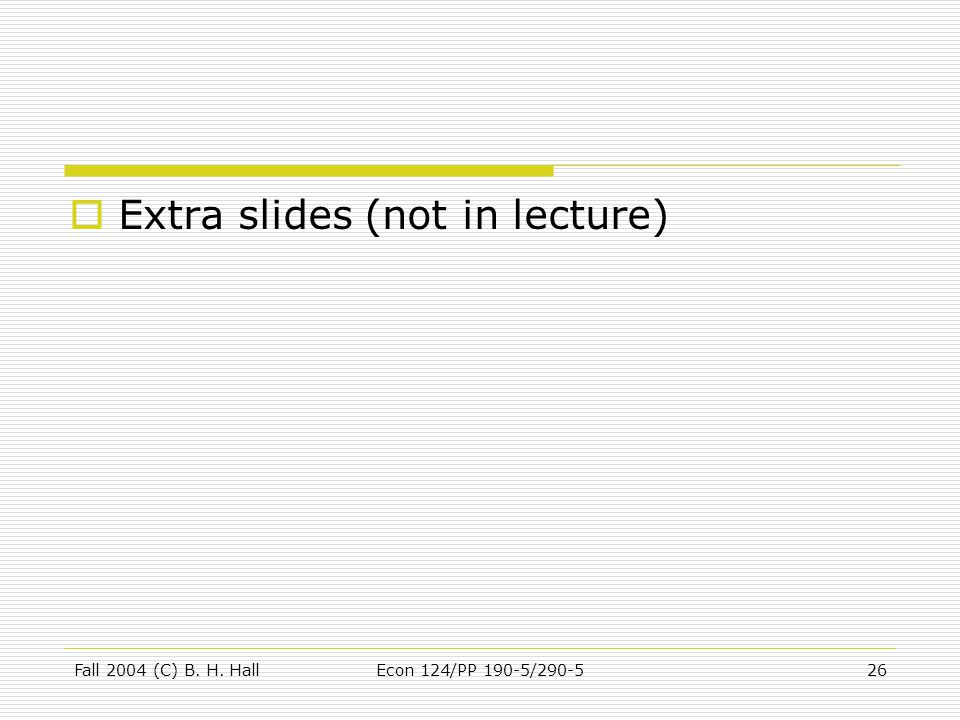 Fall 2004 (C) B. H. HallEcon 124/PP 190-5/290-526  Extra slides (not in lecture)