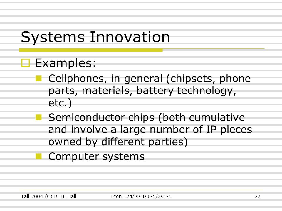 Fall 2004 (C) B. H. HallEcon 124/PP 190-5/290-527 Systems Innovation  Examples: Cellphones, in general (chipsets, phone parts, materials, battery tec