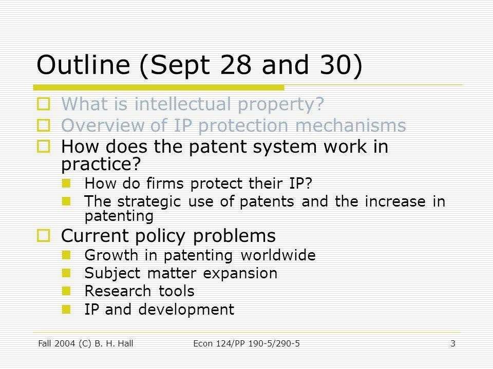 Fall 2004 (C) B. H. HallEcon 124/PP 190-5/290-53 Outline (Sept 28 and 30)  What is intellectual property?  Overview of IP protection mechanisms  Ho
