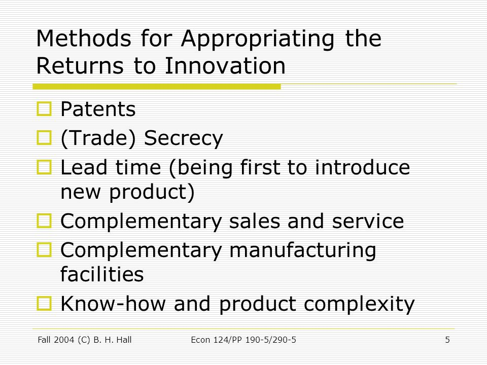 Fall 2004 (C) B. H. HallEcon 124/PP 190-5/290-55 Methods for Appropriating the Returns to Innovation  Patents  (Trade) Secrecy  Lead time (being fi