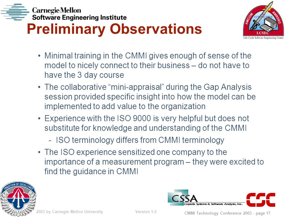 © 2003 by Carnegie Mellon University Version 1.0 CMMI Technology Conference 2003 - page 17 Preliminary Observations Minimal training in the CMMI gives enough of sense of the model to nicely connect to their business – do not have to have the 3 day course The collaborative mini-appraisal during the Gap Analysis session provided specific insight into how the model can be implemented to add value to the organization Experience with the ISO 9000 is very helpful but does not substitute for knowledge and understanding of the CMMI -ISO terminology differs from CMMI terminology The ISO experience sensitized one company to the importance of a measurement program – they were excited to find the guidance in CMMI