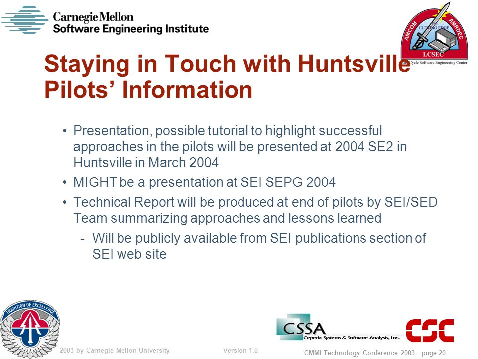 © 2003 by Carnegie Mellon University Version 1.0 CMMI Technology Conference 2003 - page 20 Staying in Touch with Huntsville Pilots' Information Presentation, possible tutorial to highlight successful approaches in the pilots will be presented at 2004 SE2 in Huntsville in March 2004 MIGHT be a presentation at SEI SEPG 2004 Technical Report will be produced at end of pilots by SEI/SED Team summarizing approaches and lessons learned -Will be publicly available from SEI publications section of SEI web site