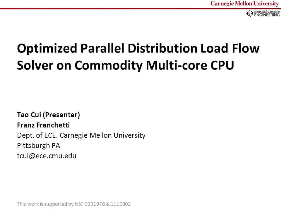 Carnegie Mellon Optimized Parallel Distribution Load Flow Solver on Commodity Multi-core CPU Tao Cui (Presenter) Franz Franchetti Dept. of ECE. Carneg