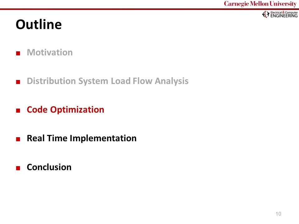 Carnegie Mellon Outline Motivation Distribution System Load Flow Analysis Code Optimization Real Time Implementation Conclusion 10