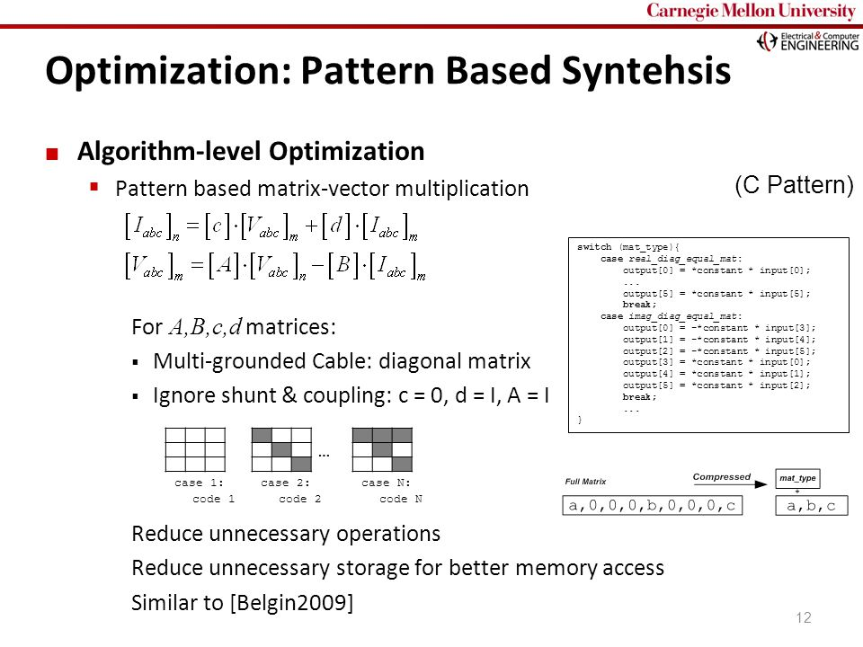 Carnegie Mellon Optimization: Pattern Based Syntehsis 12 Algorithm-level Optimization  Pattern based matrix-vector multiplication For A,B,c,d matrices:  Multi-grounded Cable: diagonal matrix  Ignore shunt & coupling: c = 0, d = I, A = I Reduce unnecessary operations Reduce unnecessary storage for better memory access Similar to [Belgin2009] case 1:case 2:case N: … code 1code 2code N (C Pattern) switch (mat_type){ case real_diag_equal_mat: output[0] = *constant * input[0];...