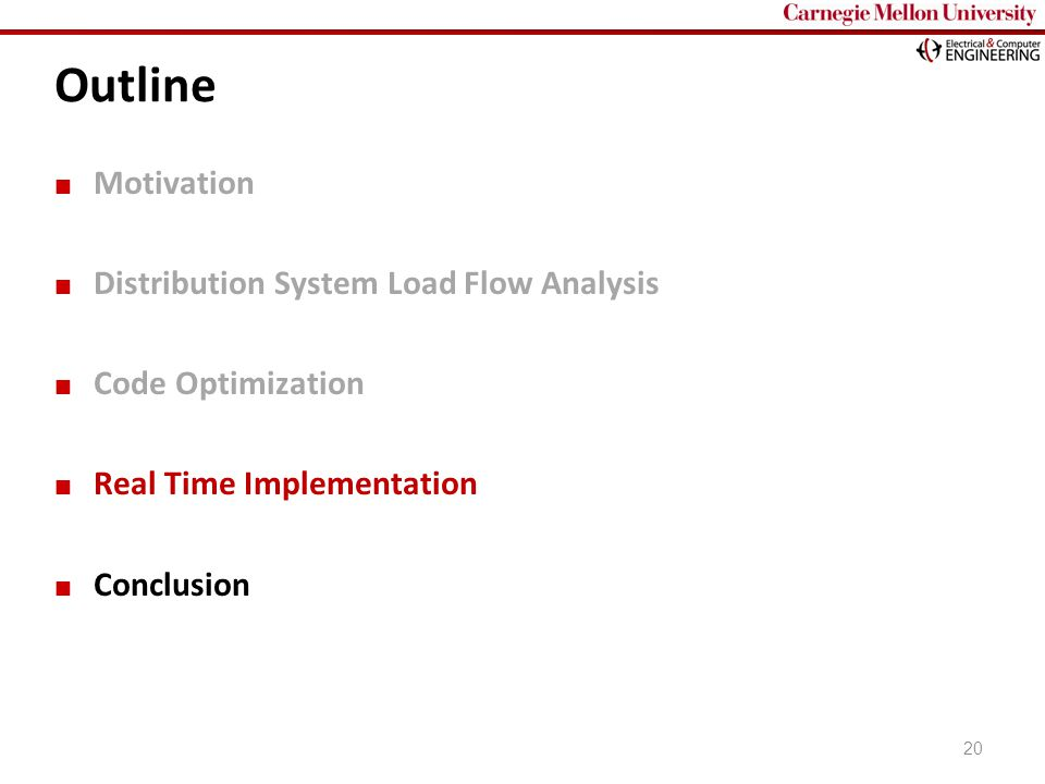 Carnegie Mellon Outline Motivation Distribution System Load Flow Analysis Code Optimization Real Time Implementation Conclusion 20