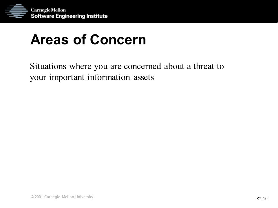 S2-10 © 2001 Carnegie Mellon University Areas of Concern Situations where you are concerned about a threat to your important information assets