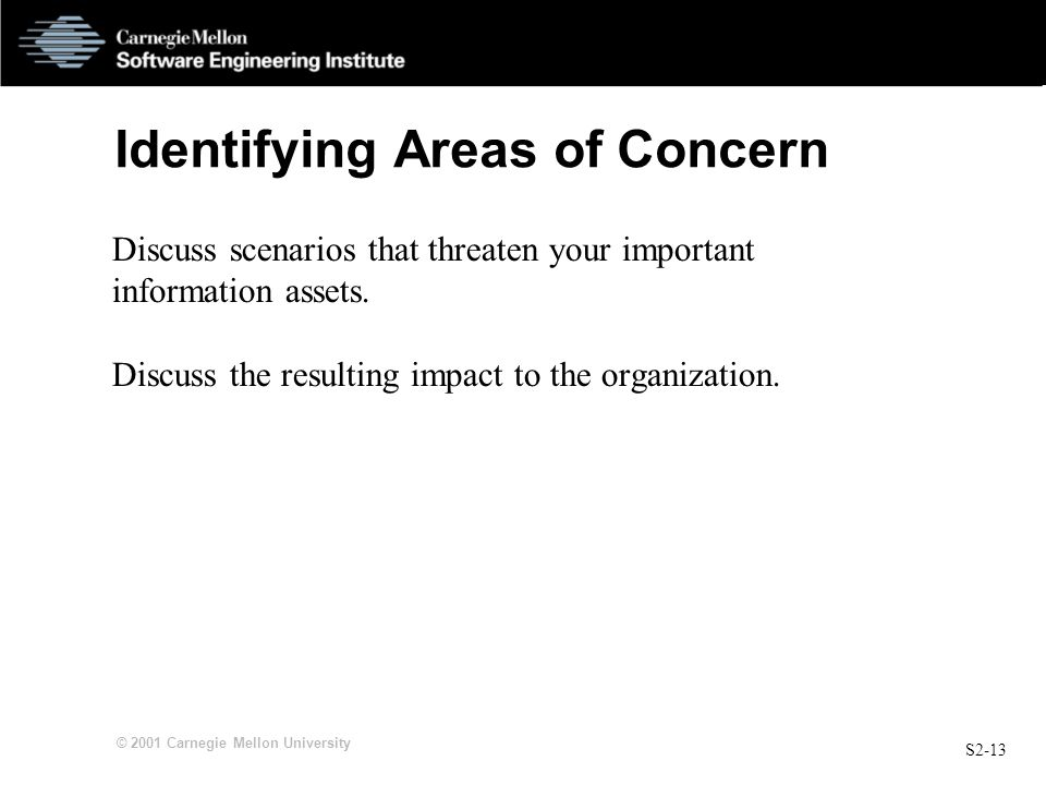 S2-13 © 2001 Carnegie Mellon University Identifying Areas of Concern Discuss scenarios that threaten your important information assets.