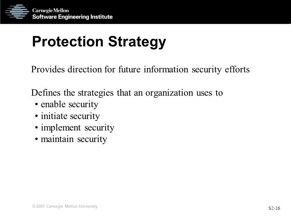 S2-16 © 2001 Carnegie Mellon University Protection Strategy Provides direction for future information security efforts Defines the strategies that an organization uses to enable security initiate security implement security maintain security