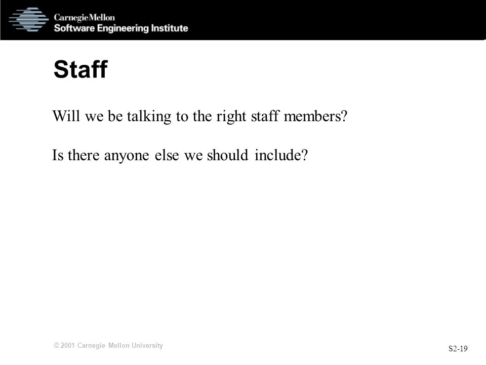 S2-19 © 2001 Carnegie Mellon University Staff Will we be talking to the right staff members.