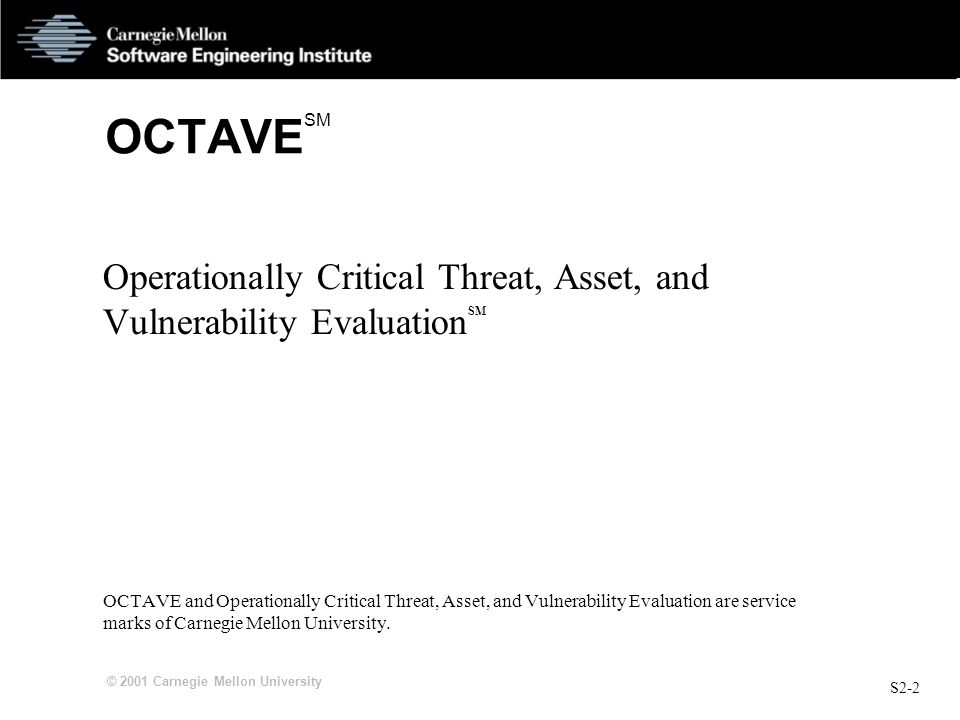 S2-2 © 2001 Carnegie Mellon University OCTAVE SM Operationally Critical Threat, Asset, and Vulnerability Evaluation SM OCTAVE and Operationally Critical Threat, Asset, and Vulnerability Evaluation are service marks of Carnegie Mellon University.