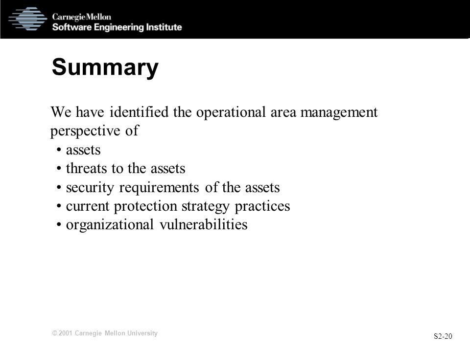 S2-20 © 2001 Carnegie Mellon University Summary We have identified the operational area management perspective of assets threats to the assets security requirements of the assets current protection strategy practices organizational vulnerabilities