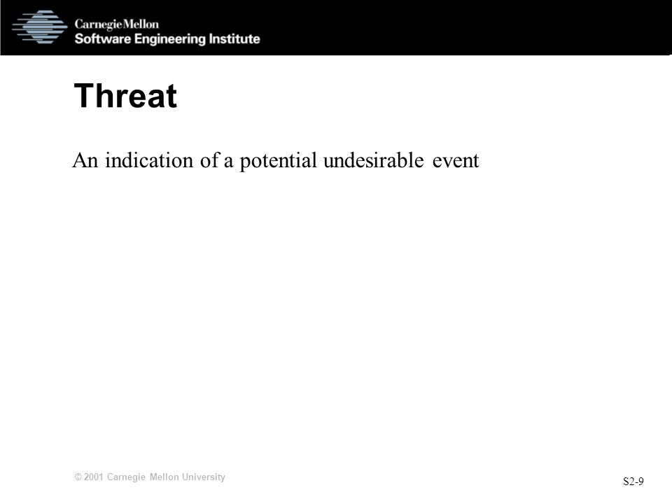S2-9 © 2001 Carnegie Mellon University Threat An indication of a potential undesirable event