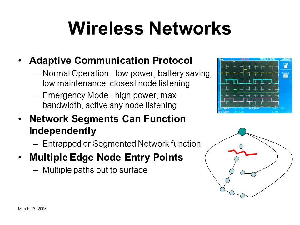 March 13, 2006 Wireless Networks Adaptive Communication Protocol –Normal Operation - low power, battery saving, low maintenance, closest node listening –Emergency Mode - high power, max.