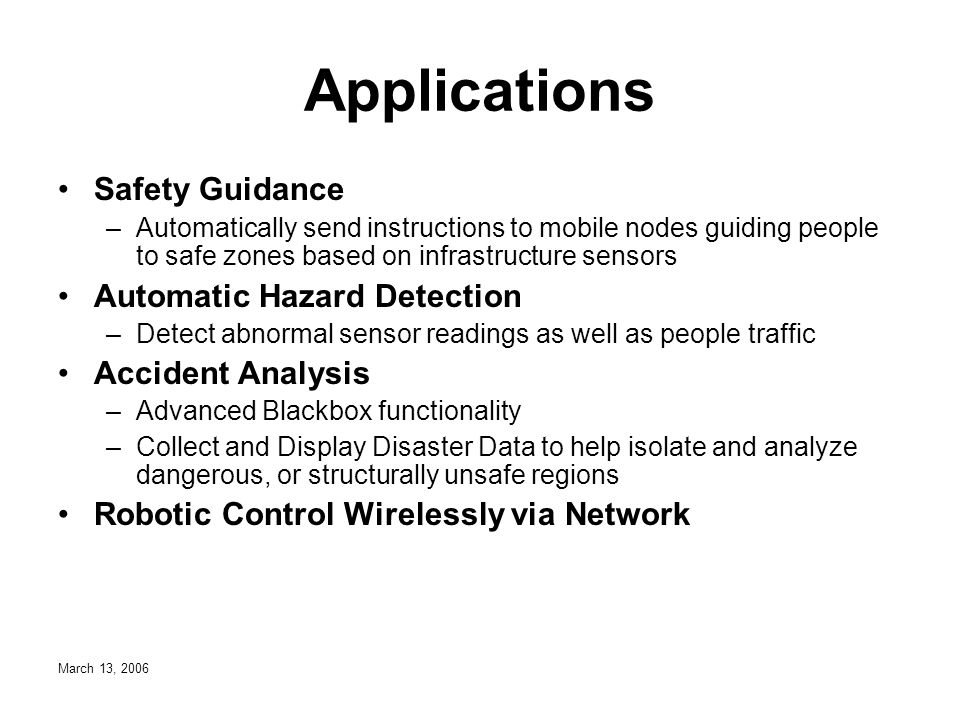 March 13, 2006 Applications Safety Guidance –Automatically send instructions to mobile nodes guiding people to safe zones based on infrastructure sensors Automatic Hazard Detection –Detect abnormal sensor readings as well as people traffic Accident Analysis –Advanced Blackbox functionality –Collect and Display Disaster Data to help isolate and analyze dangerous, or structurally unsafe regions Robotic Control Wirelessly via Network