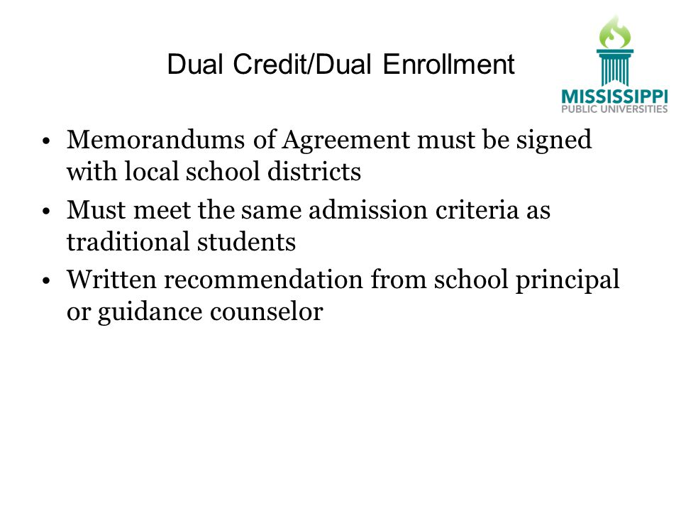 Dual Credit/Dual Enrollment Memorandums of Agreement must be signed with local school districts Must meet the same admission criteria as traditional students Written recommendation from school principal or guidance counselor