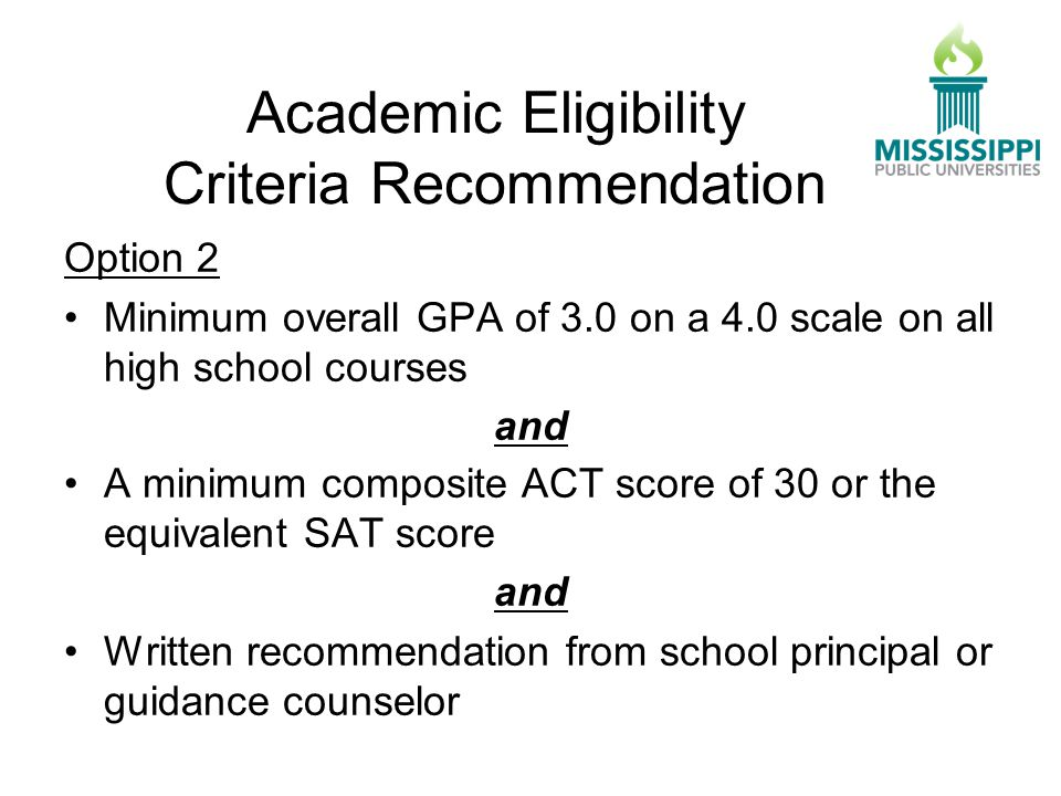 Option 2 Minimum overall GPA of 3.0 on a 4.0 scale on all high school courses and A minimum composite ACT score of 30 or the equivalent SAT score and Written recommendation from school principal or guidance counselor Academic Eligibility Criteria Recommendation