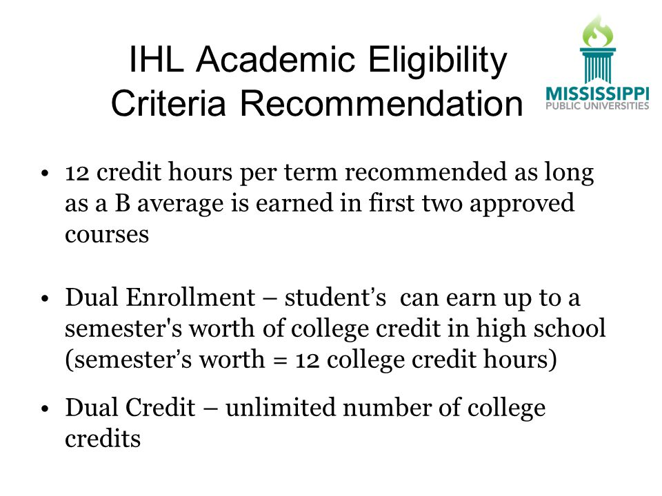 IHL Academic Eligibility Criteria Recommendation 12 credit hours per term recommended as long as a B average is earned in first two approved courses Dual Enrollment – student's can earn up to a semester s worth of college credit in high school (semester's worth = 12 college credit hours) Dual Credit – unlimited number of college credits