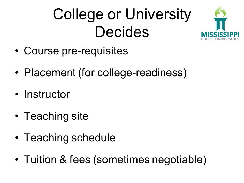 College or University Decides Course pre-requisites Placement (for college-readiness) Instructor Teaching site Teaching schedule Tuition & fees (sometimes negotiable)