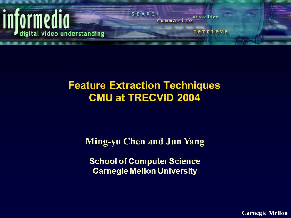 Ming-yu Chen and Jun Yang School of Computer Science Carnegie Mellon University Carnegie Mellon Feature Extraction Techniques CMU at TRECVID 2004