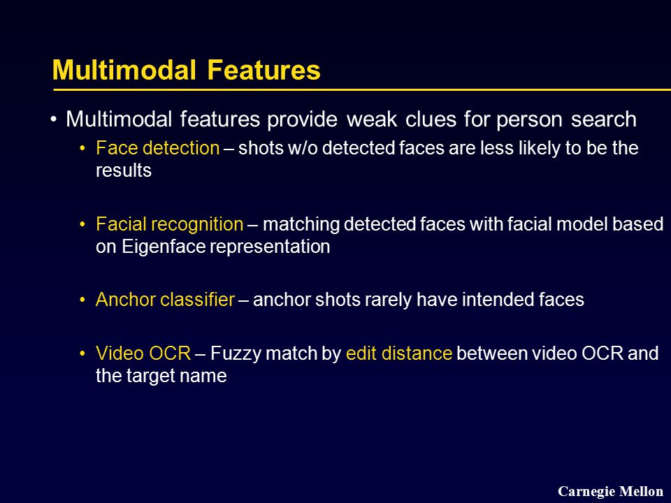 Carnegie Mellon Multimodal Features Multimodal features provide weak clues for person search Face detection – shots w/o detected faces are less likely to be the results Facial recognition – matching detected faces with facial model based on Eigenface representation Anchor classifier – anchor shots rarely have intended faces Video OCR – Fuzzy match by edit distance between video OCR and the target name