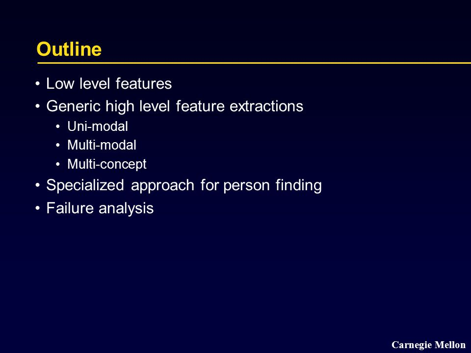 Carnegie Mellon Low level features overview Low level features CMU distributed 16 feature sets available to all TRECVID participants Development set: http://lastchance.inf.cs.cmu.edu/trec04/devFeat/http://lastchance.inf.cs.cmu.edu/trec04/devFeat/ Test set: http://lastchance.inf.cs.cmu.edu/trec04/testFeat/http://lastchance.inf.cs.cmu.edu/trec04/testFeat/ These features were used for all our submissions We encourage people to compare against these features to eliminate confusion about better features vs better algorithms