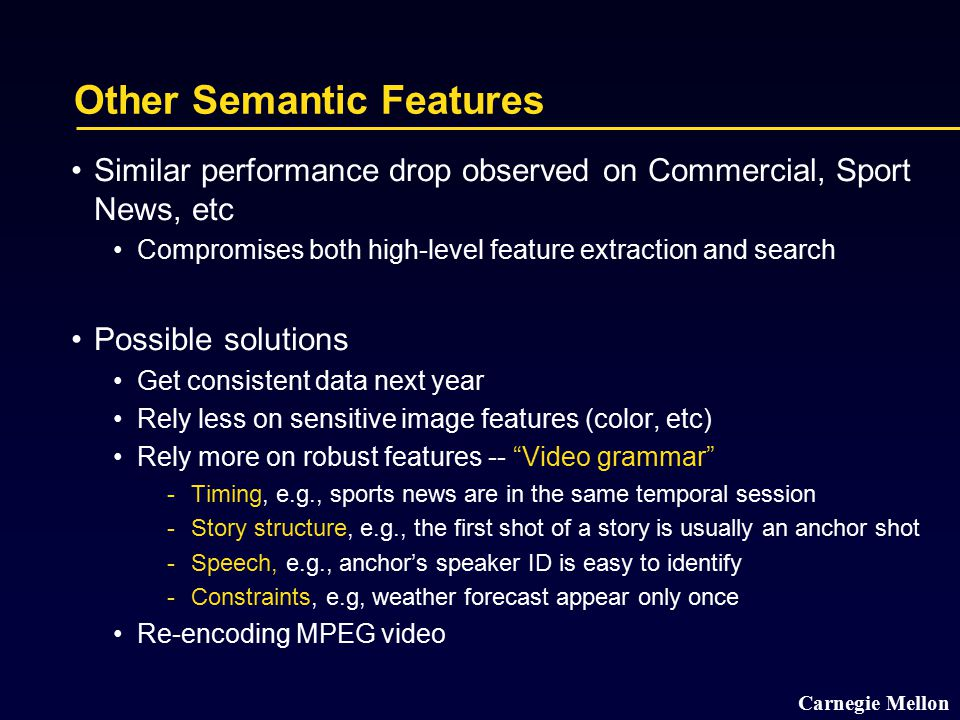 Carnegie Mellon Other Semantic Features Similar performance drop observed on Commercial, Sport News, etc Compromises both high-level feature extractio