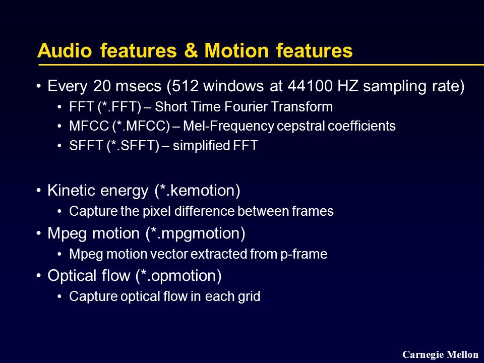Carnegie Mellon Audio features & Motion features Every 20 msecs (512 windows at 44100 HZ sampling rate) FFT (*.FFT) – Short Time Fourier Transform MFC