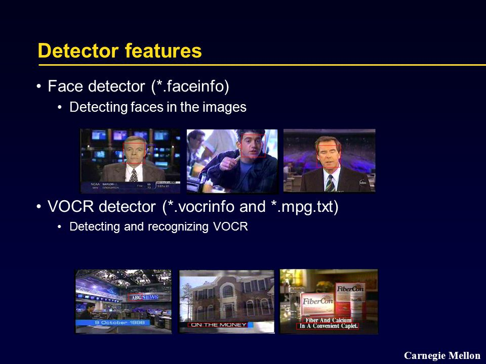 Carnegie Mellon Detector features Face detector (*.faceinfo) Detecting faces in the images VOCR detector (*.vocrinfo and *.mpg.txt) Detecting and reco