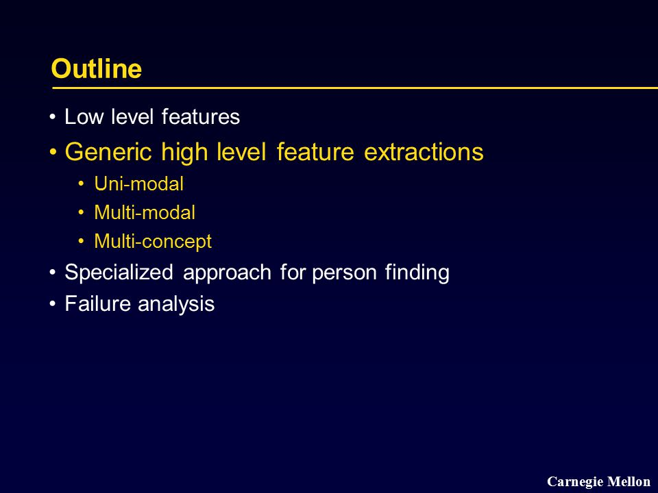 Carnegie Mellon Outline Low level features Generic high level feature extractions Uni-modal Multi-modal Multi-concept Specialized approach for person