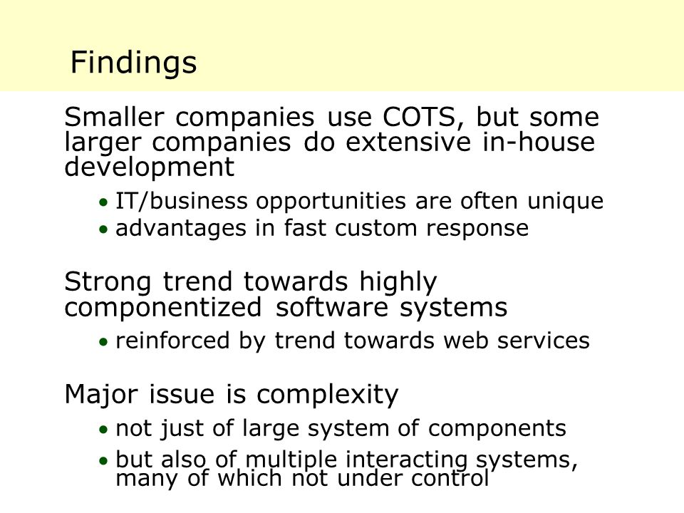 Findings Smaller companies use COTS, but some larger companies do extensive in-house development IT/business opportunities are often unique advantag