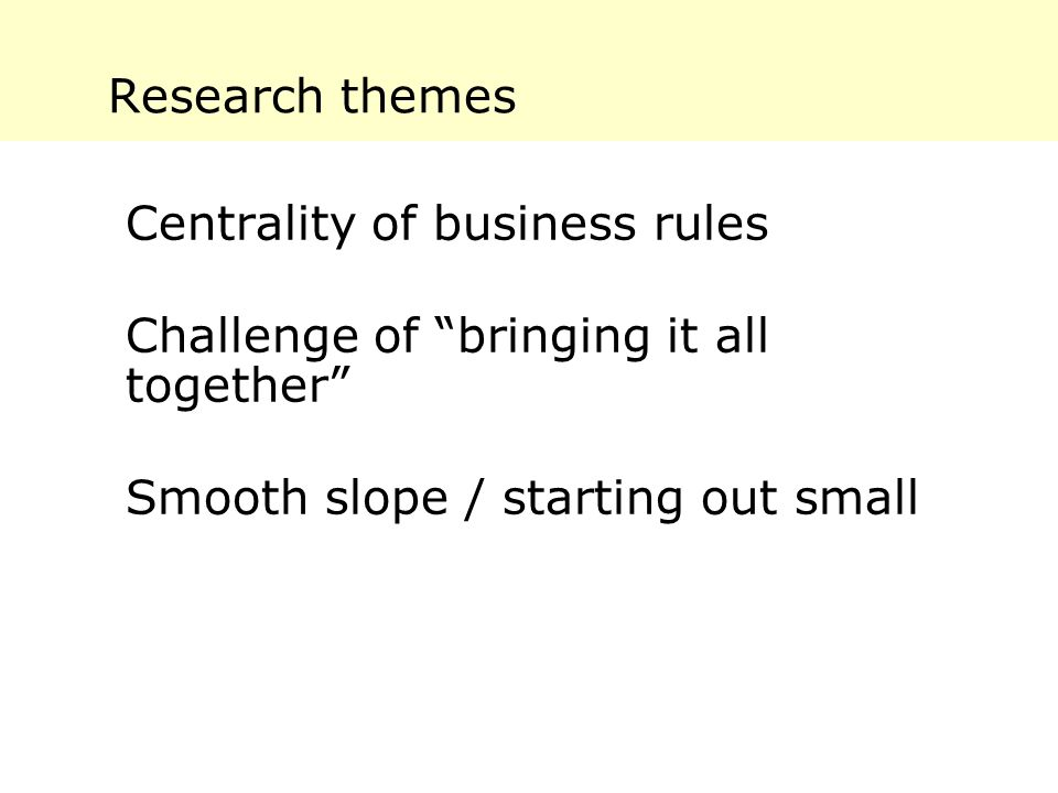 Research themes Centrality of business rules Challenge of bringing it all together Smooth slope / starting out small