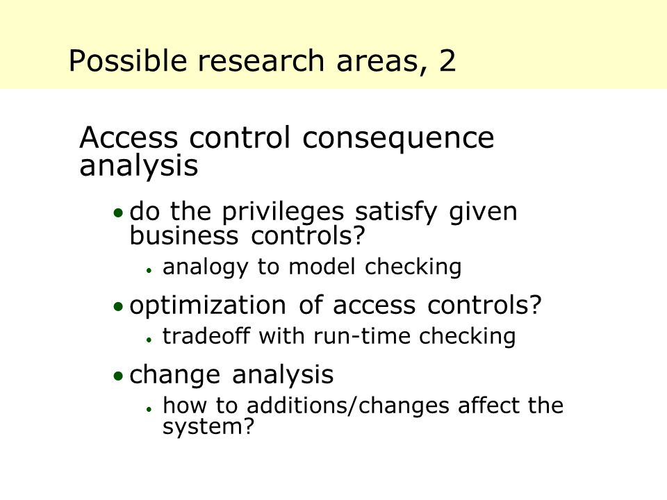 Possible research areas, 2 Access control consequence analysis do the privileges satisfy given business controls?  analogy to model checking optimi
