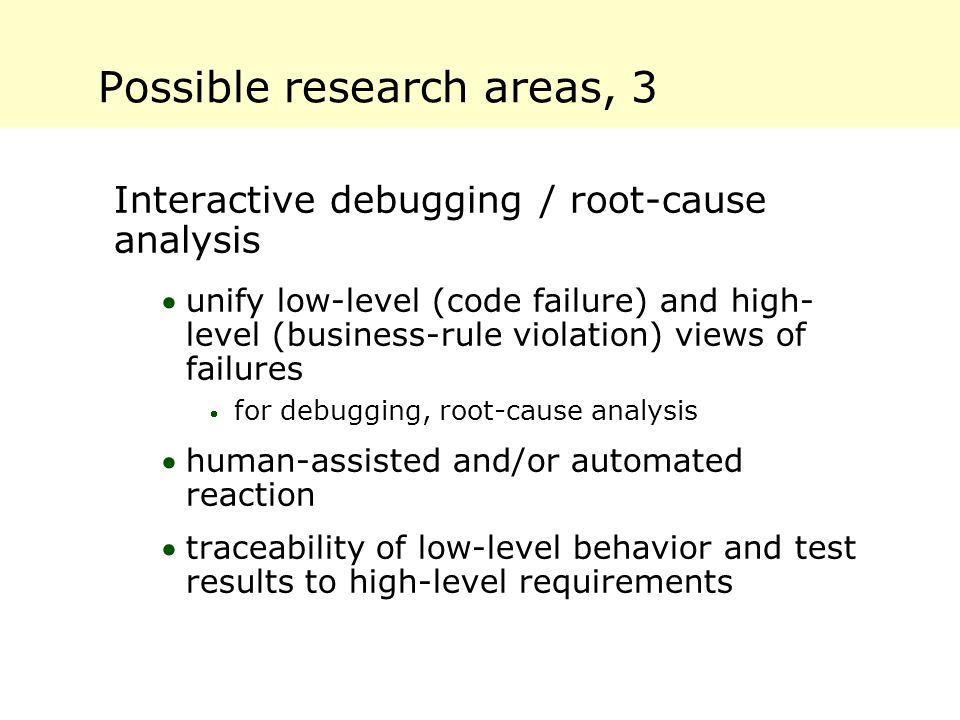Possible research areas, 3 Interactive debugging / root-cause analysis unify low-level (code failure) and high- level (business-rule violation) views