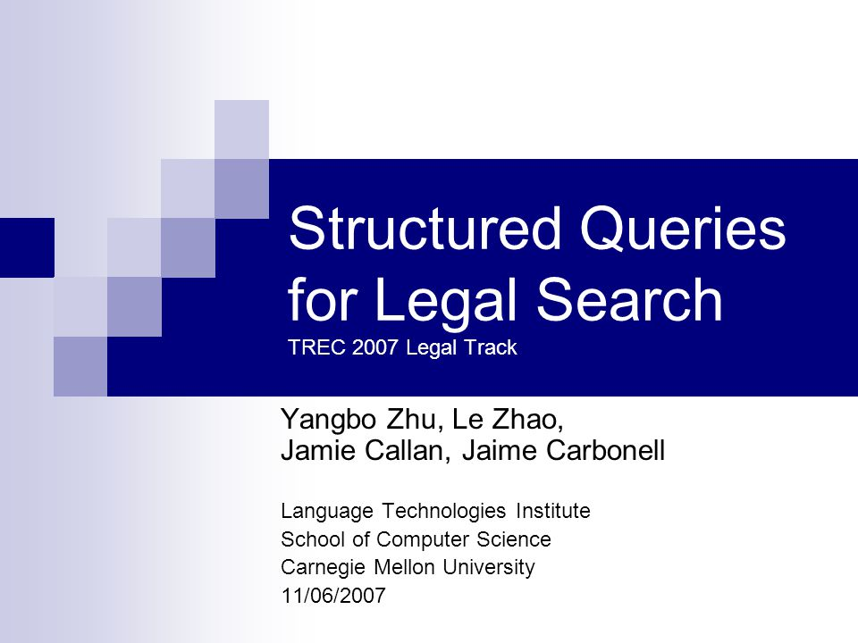 Structured Queries for Legal Search TREC 2007 Legal Track Yangbo Zhu, Le Zhao, Jamie Callan, Jaime Carbonell Language Technologies Institute School of Computer Science Carnegie Mellon University 11/06/2007