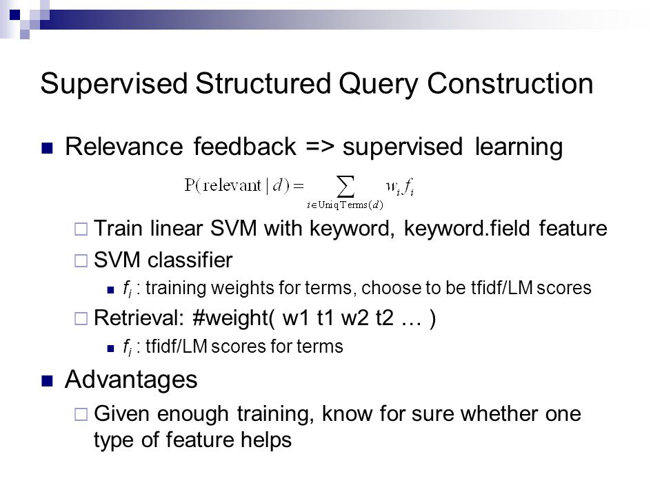Supervised Structured Query Construction Relevance feedback => supervised learning  Train linear SVM with keyword, keyword.field feature  SVM classifier f i : training weights for terms, choose to be tfidf/LM scores  Retrieval: #weight( w1 t1 w2 t2 … ) f i : tfidf/LM scores for terms Advantages  Given enough training, know for sure whether one type of feature helps