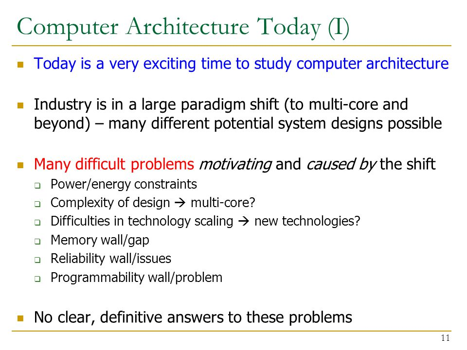 Computer Architecture Today (I) Today is a very exciting time to study computer architecture Industry is in a large paradigm shift (to multi-core and beyond) – many different potential system designs possible Many difficult problems motivating and caused by the shift  Power/energy constraints  Complexity of design  multi-core.