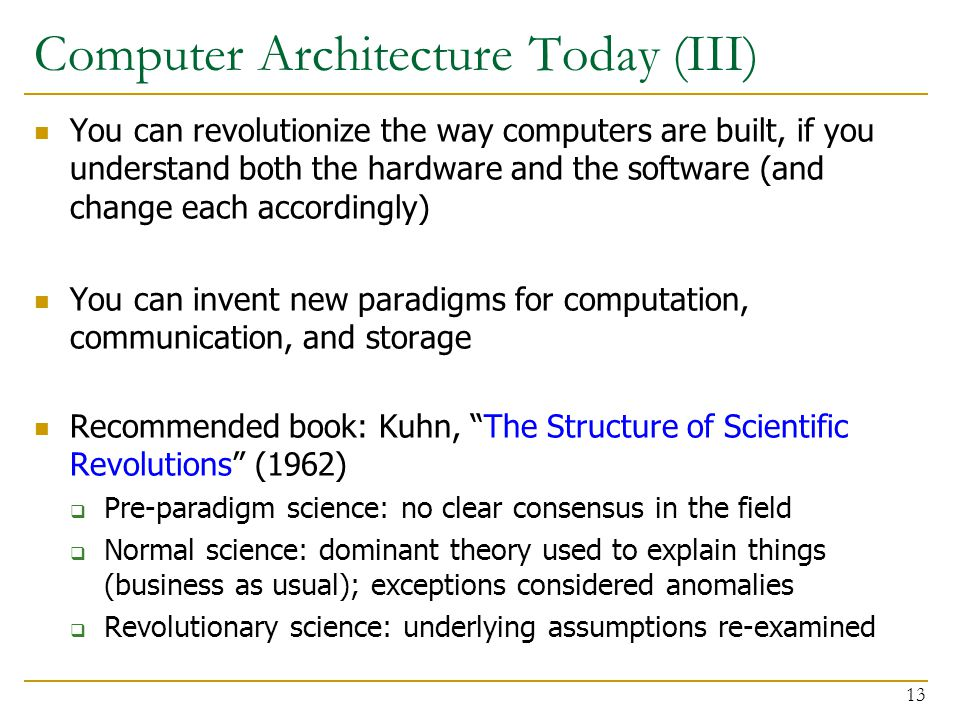 Computer Architecture Today (III) You can revolutionize the way computers are built, if you understand both the hardware and the software (and change each accordingly) You can invent new paradigms for computation, communication, and storage Recommended book: Kuhn, The Structure of Scientific Revolutions (1962)  Pre-paradigm science: no clear consensus in the field  Normal science: dominant theory used to explain things (business as usual); exceptions considered anomalies  Revolutionary science: underlying assumptions re-examined 13