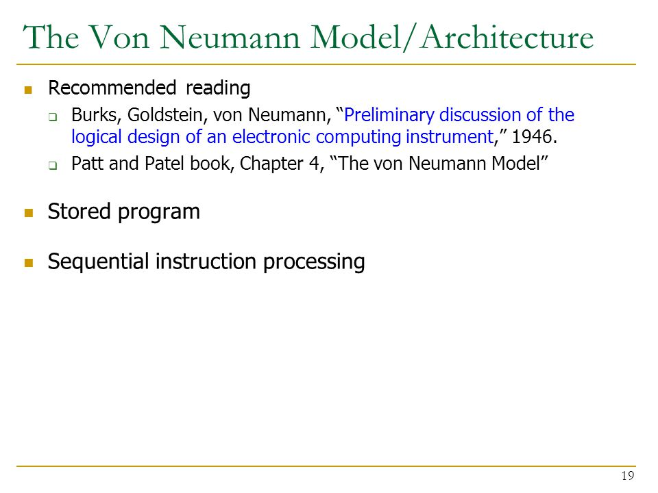 The Von Neumann Model/Architecture Recommended reading  Burks, Goldstein, von Neumann, Preliminary discussion of the logical design of an electronic computing instrument, 1946.