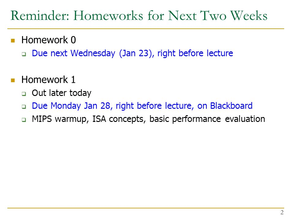 Reminder: Homeworks for Next Two Weeks Homework 0  Due next Wednesday (Jan 23), right before lecture Homework 1  Out later today  Due Monday Jan 28, right before lecture, on Blackboard  MIPS warmup, ISA concepts, basic performance evaluation 2