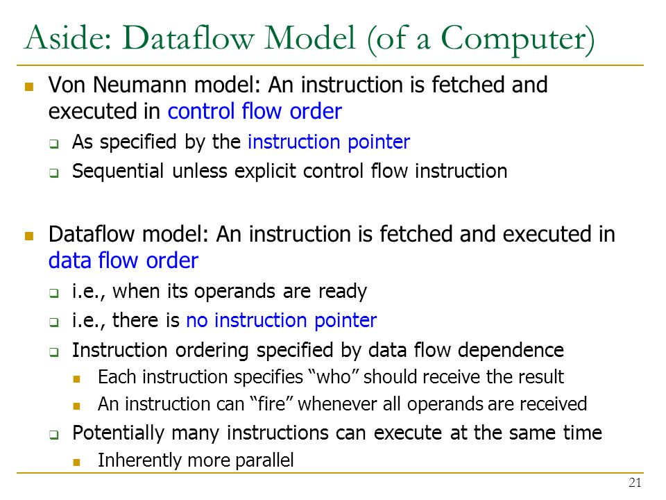 Aside: Dataflow Model (of a Computer) Von Neumann model: An instruction is fetched and executed in control flow order  As specified by the instruction pointer  Sequential unless explicit control flow instruction Dataflow model: An instruction is fetched and executed in data flow order  i.e., when its operands are ready  i.e., there is no instruction pointer  Instruction ordering specified by data flow dependence Each instruction specifies who should receive the result An instruction can fire whenever all operands are received  Potentially many instructions can execute at the same time Inherently more parallel 21