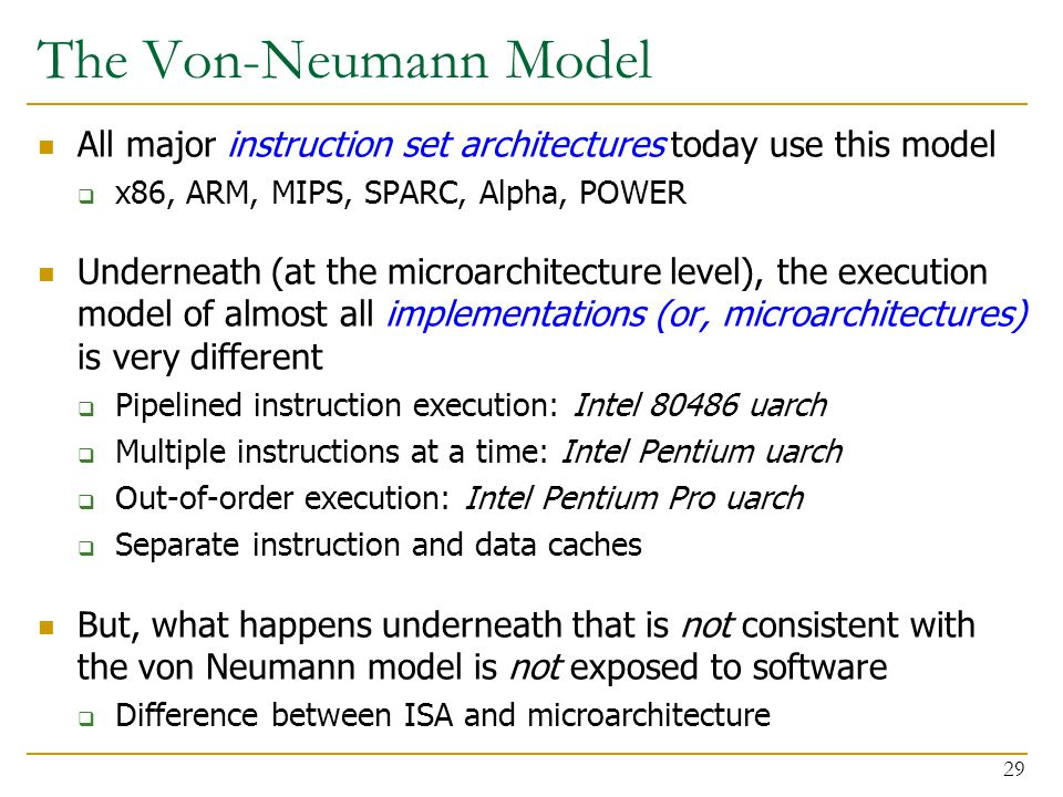 The Von-Neumann Model All major instruction set architectures today use this model  x86, ARM, MIPS, SPARC, Alpha, POWER Underneath (at the microarchitecture level), the execution model of almost all implementations (or, microarchitectures) is very different  Pipelined instruction execution: Intel 80486 uarch  Multiple instructions at a time: Intel Pentium uarch  Out-of-order execution: Intel Pentium Pro uarch  Separate instruction and data caches But, what happens underneath that is not consistent with the von Neumann model is not exposed to software  Difference between ISA and microarchitecture 29
