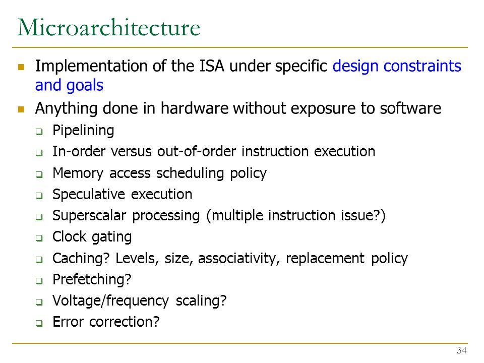 Microarchitecture Implementation of the ISA under specific design constraints and goals Anything done in hardware without exposure to software  Pipelining  In-order versus out-of-order instruction execution  Memory access scheduling policy  Speculative execution  Superscalar processing (multiple instruction issue )  Clock gating  Caching.