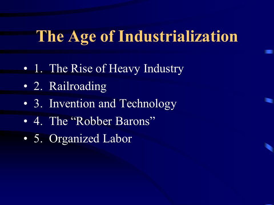 "The Age of Industrialization 1. The Rise of Heavy Industry 2. Railroading 3. Invention and Technology 4. The ""Robber Barons"" 5. Organized Labor"