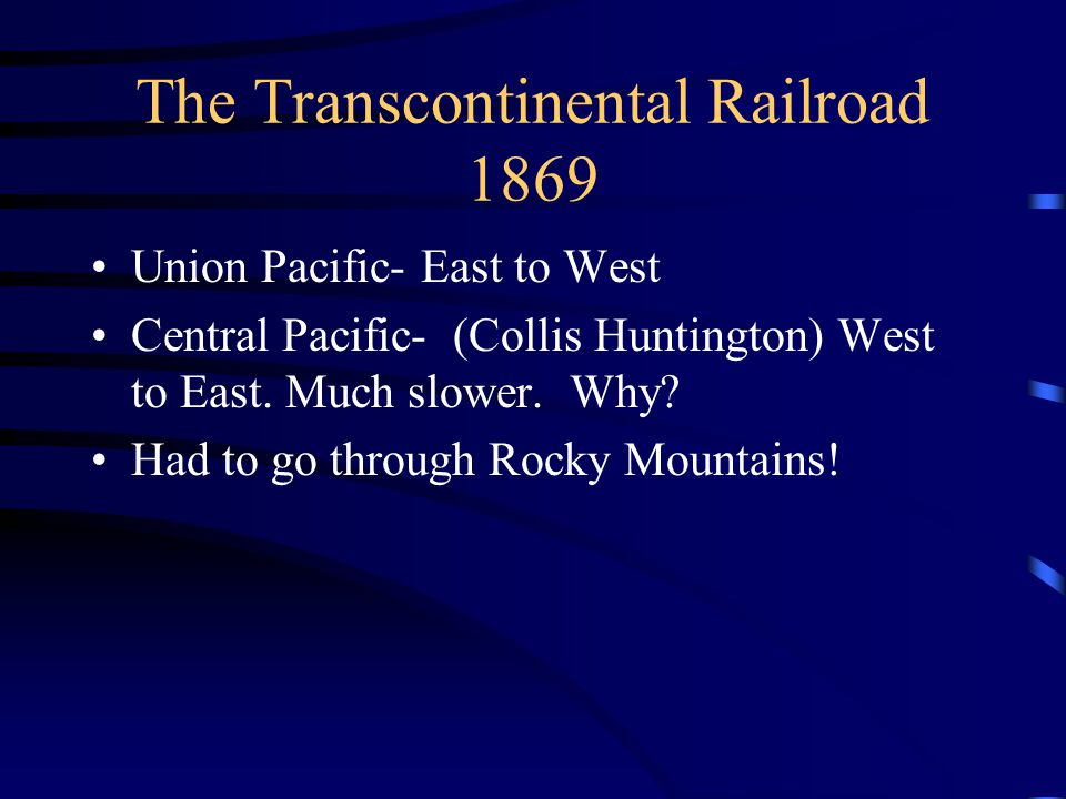 The Transcontinental Railroad 1869 Union Pacific- East to West Central Pacific- (Collis Huntington) West to East. Much slower. Why? Had to go through