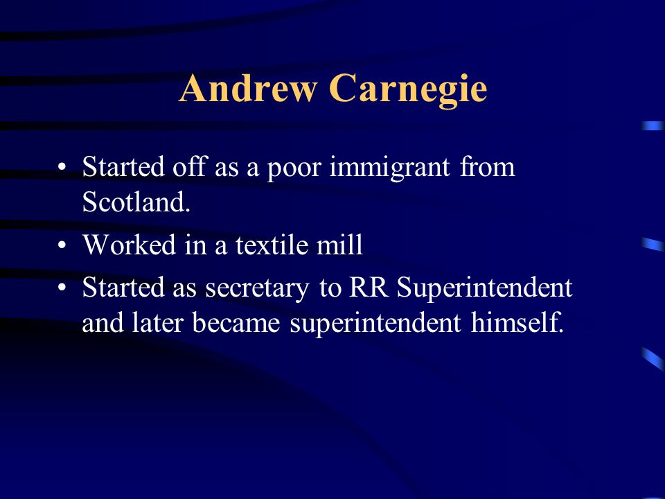 Andrew Carnegie Started off as a poor immigrant from Scotland. Worked in a textile mill Started as secretary to RR Superintendent and later became sup