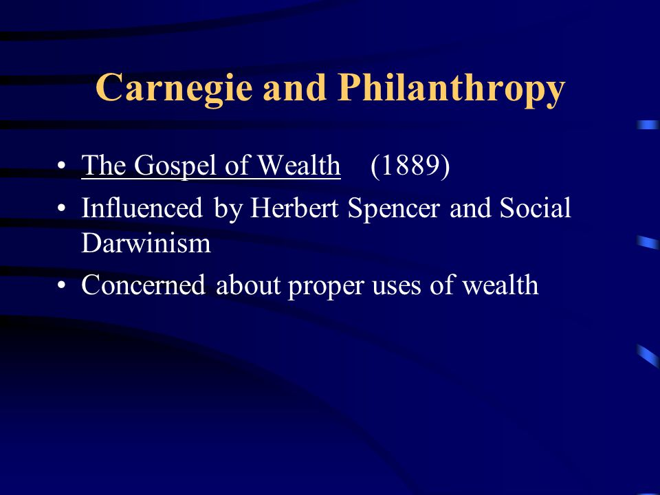Carnegie and Philanthropy The Gospel of Wealth (1889) Influenced by Herbert Spencer and Social Darwinism Concerned about proper uses of wealth