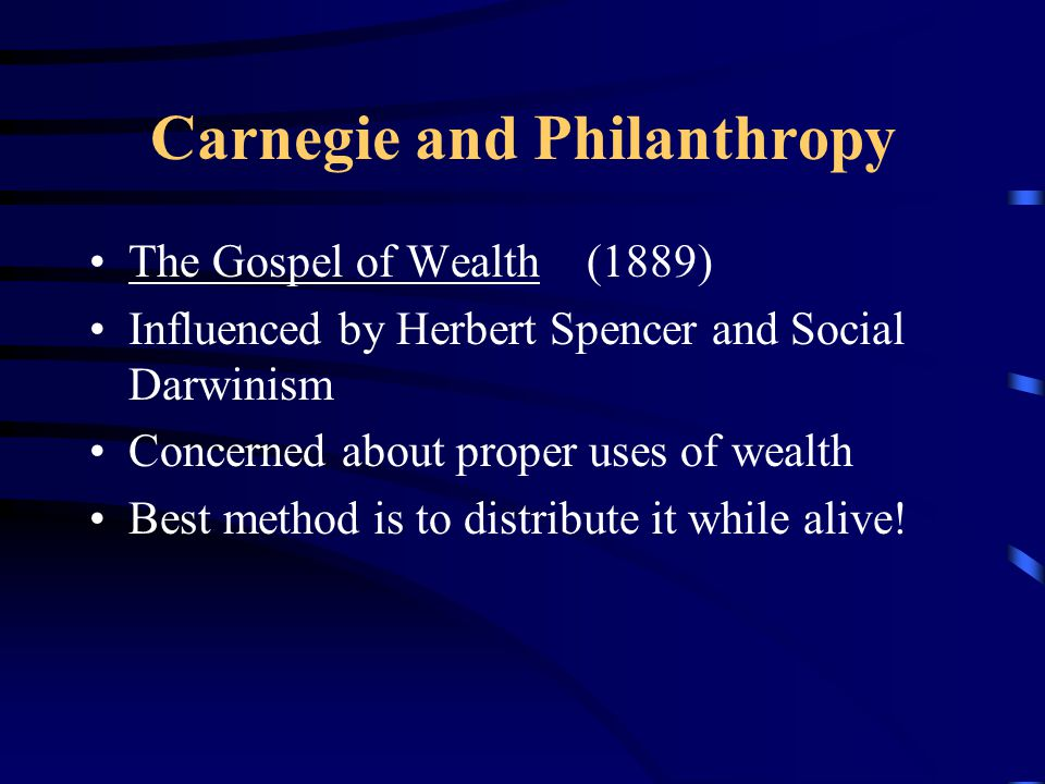 Carnegie and Philanthropy The Gospel of Wealth (1889) Influenced by Herbert Spencer and Social Darwinism Concerned about proper uses of wealth Best method is to distribute it while alive!